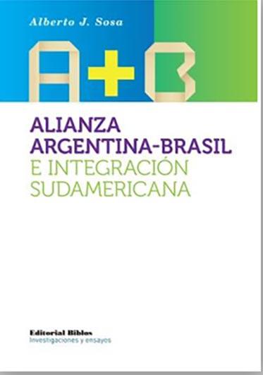 Alberto J. Sosa, ALIANZA ARGENTINA-BRASIL E INTEGRACIÓN SUDAMERICANA